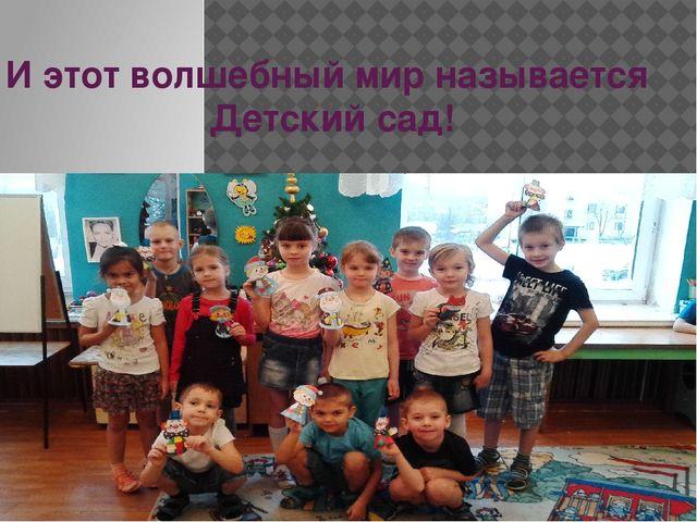 И этот волшебный мир называется Детский сад!