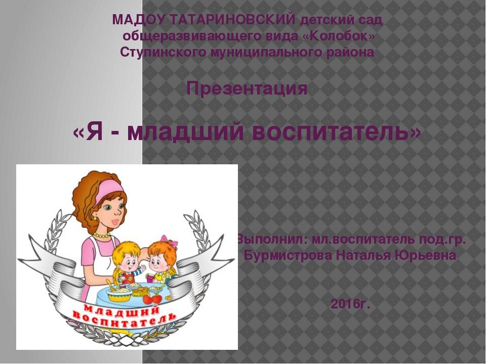 Выполнил: мл.воспитатель под.гр. Бурмистрова Наталья Юрьевна 2016г. МАДОУ ТА...