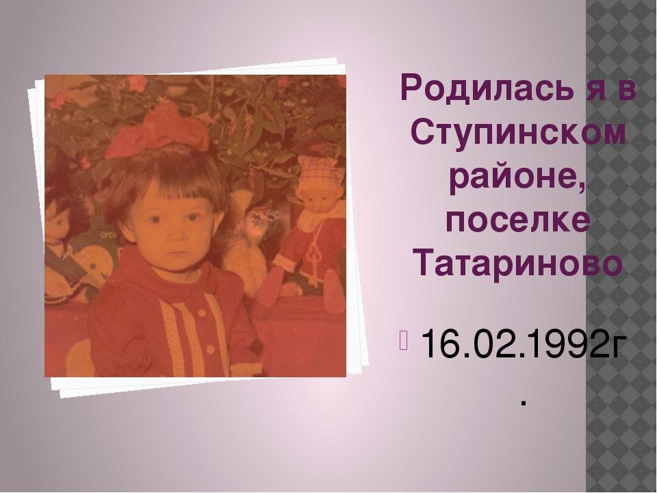 Родилась я в Ступинском районе, поселке Татариново 16.02.1992г.