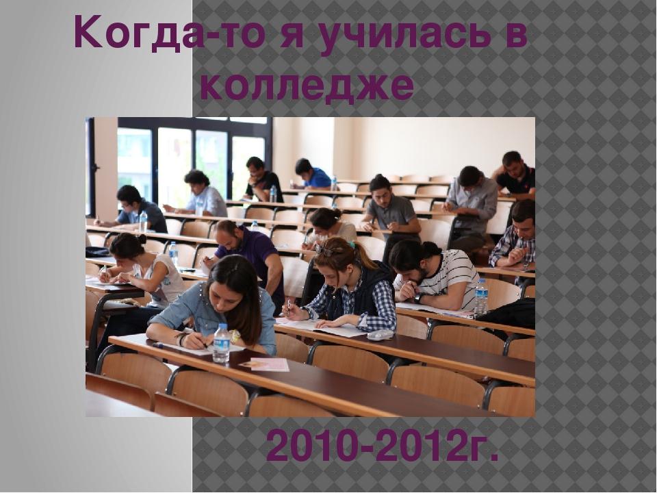 Когда-то я училась в колледже 2010-2012г.