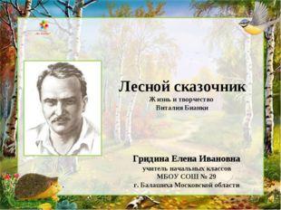 Лесной сказочник Жизнь и творчество Виталия Бианки Гридина Елена Ивановна учи