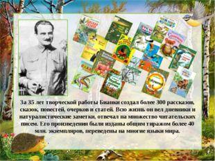 За 35 лет творческой работы Бианки создал более 300 рассказов, сказок, повест