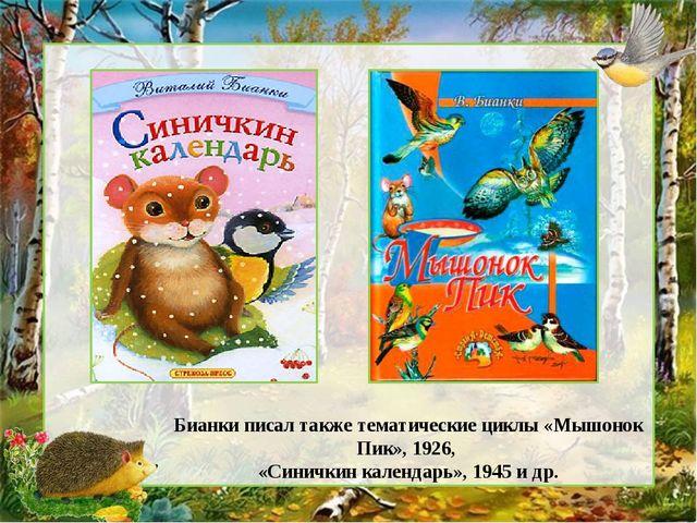 Бианки писал также тематические циклы «Мышонок Пик», 1926, «Синичкин календар...