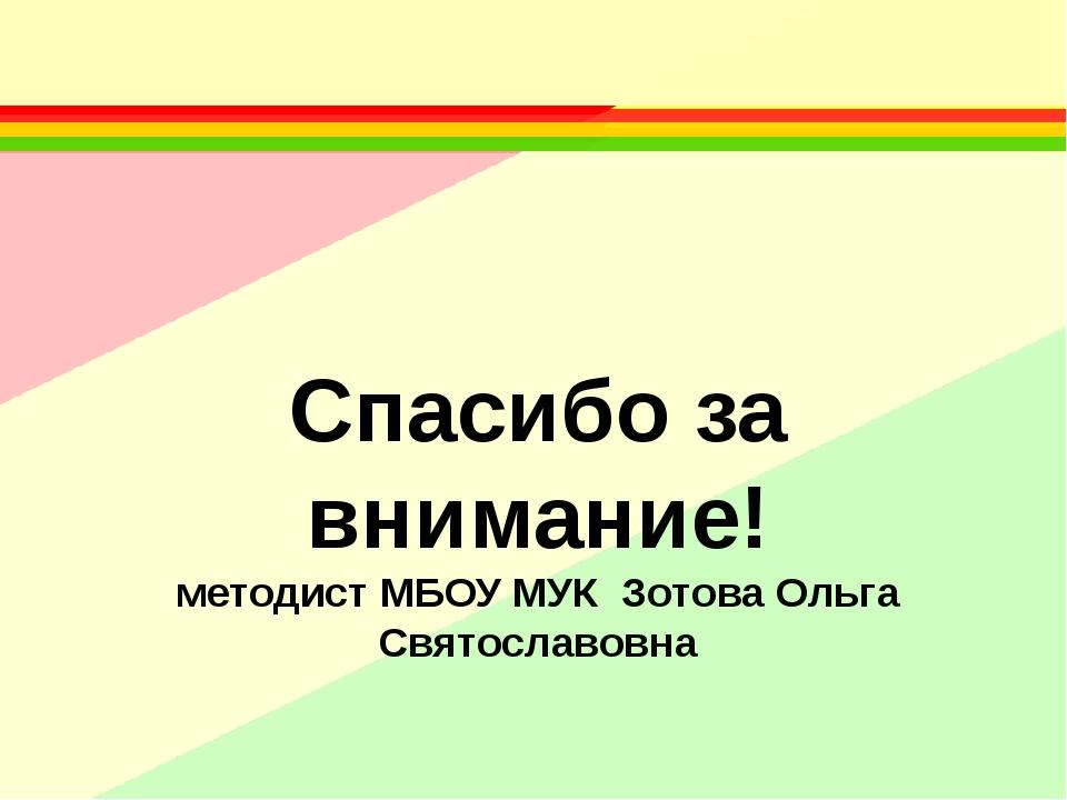 Спасибо за внимание! методист МБОУ МУК Зотова Ольга Святославовна