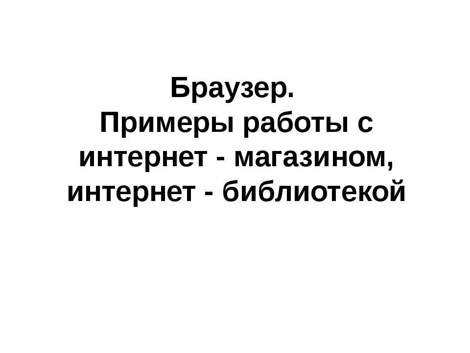 Браузер. Примеры работы с интернет - магазином, интернет - библиотекой
