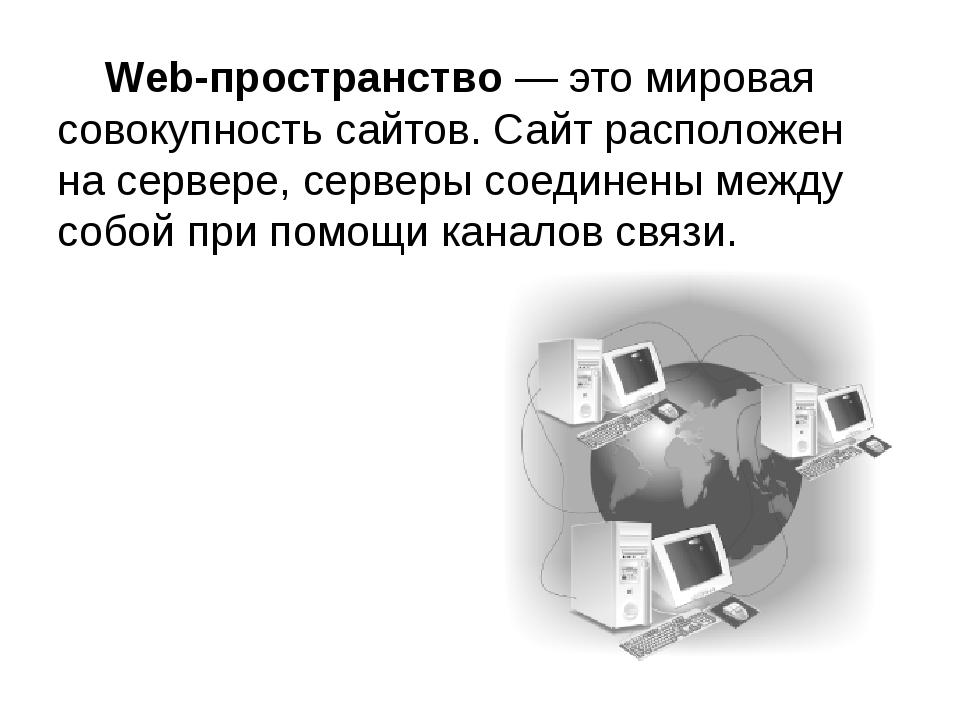 Web-пространство — это мировая совокупность сайтов. Сайт расположен на серве...