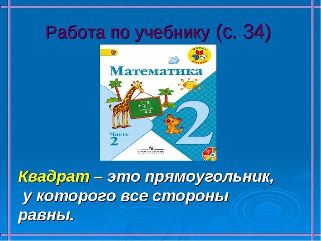 Работа по учебнику (с. 34) Квадрат – это прямоугольник, у которого все сторон...