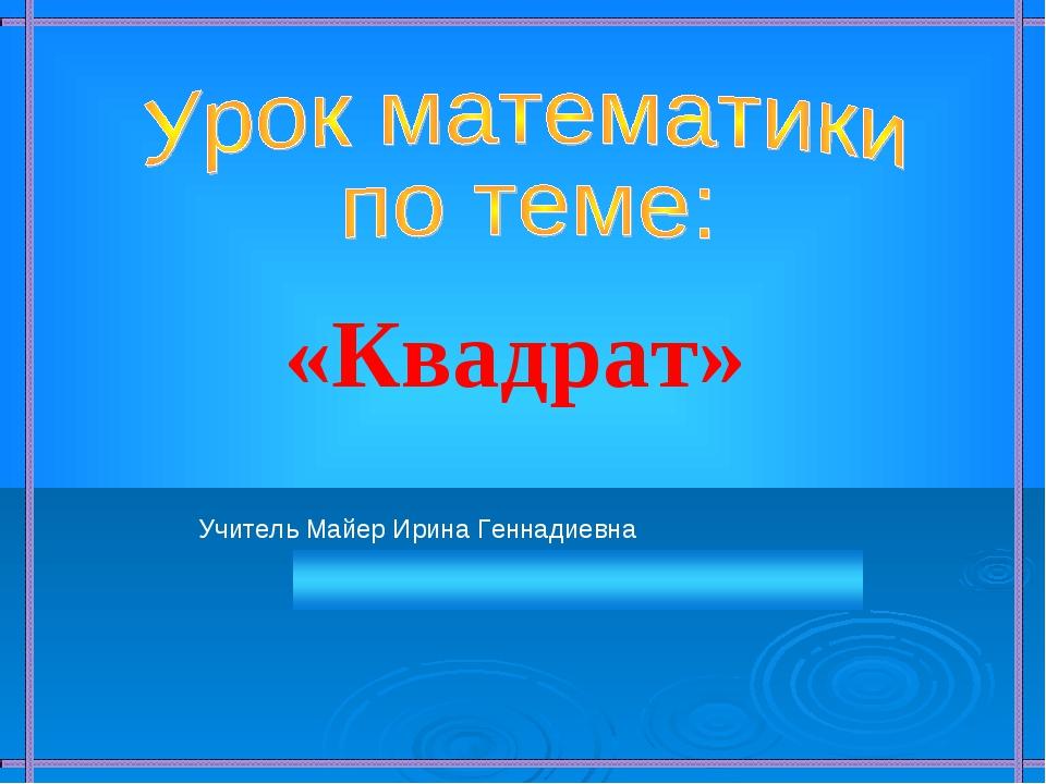 «Квадрат» Учитель Майер Ирина Геннадиевна