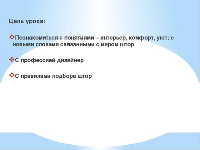 Цель урока: Познакомиться с понятиями – интерьер, комфорт, уют; с новыми слов...