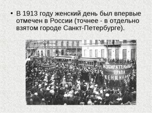 В 1913 году женский день был впервые отмечен в России (точнее - в отдельно вз