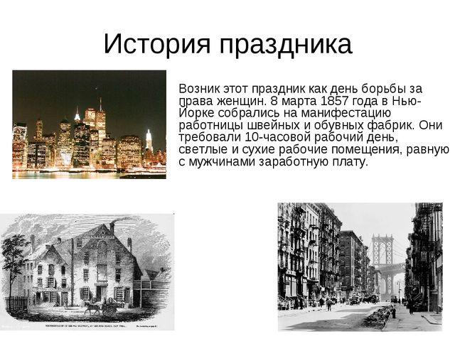 История праздника Возник этот праздник как день борьбы за права женщин. 8 мар...