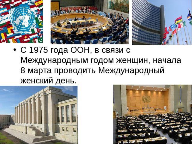 С 1975 года ООН, в связи с Международным годом женщин, начала 8 марта проводи...