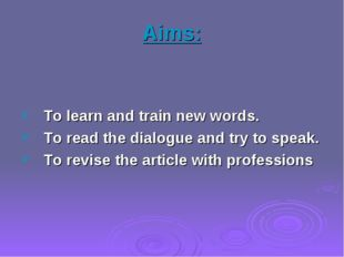 Aims: To learn and train new words. To read the dialogue and try to speak. To