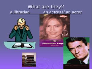 What are they? a librarian an actress/ an actor