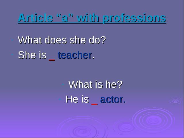 "Article ""a"" with professions What does she do? She is _ teacher. What is he?..."