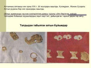 Талдыдан табылған алтын бұйымдар Алтынның алғашқы кен орны ХІХ ғ. 20 жылдары