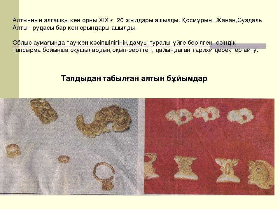 Талдыдан табылған алтын бұйымдар Алтынның алғашқы кен орны ХІХ ғ. 20 жылдары...