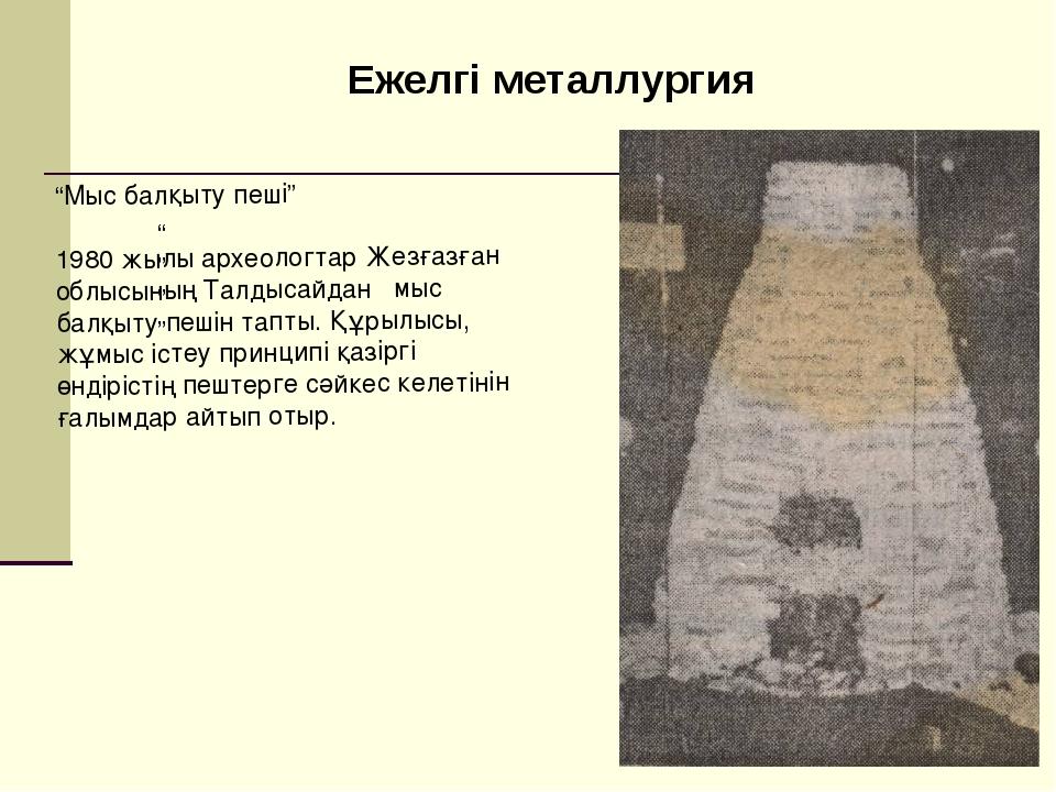 """Ежелгі металлургия """""""""""""""" """"Мыс балқыту пеші"""" 1980 жылы археологтар Жезғазған об..."""
