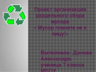 Проект организации раздельного сбора мусора « Мусор планете не к лицу!» Выпол