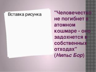 """""""Человечество не погибнет в атомном кошмаре - оно задохнется в собственных о"""