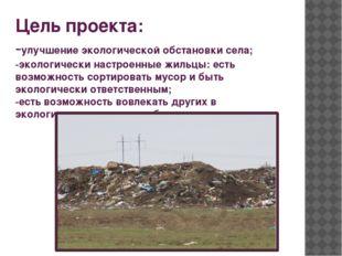 Цель проекта: -улучшение экологической обстановки села; -экологически настрое