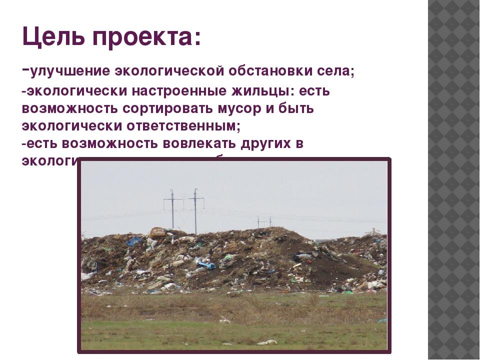 Цель проекта: -улучшение экологической обстановки села; -экологически настрое...