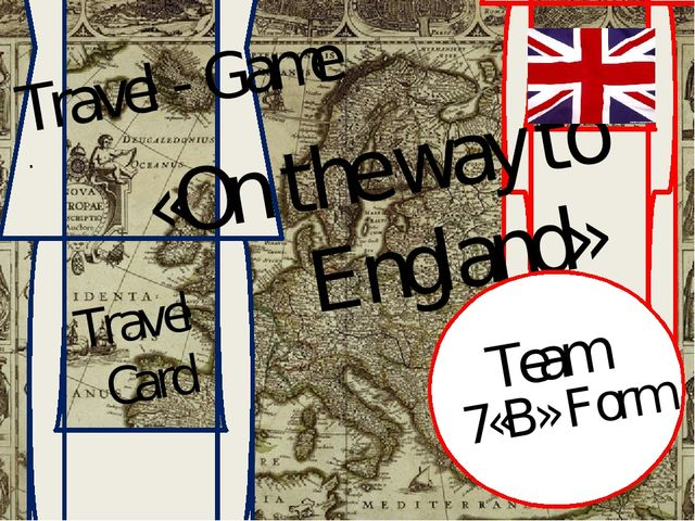 Travel - Game . «On the way to England» Travel Card Team 7«B» Form
