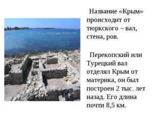 Название «Крым» происходит от тюркского – вал, стена, ров. Перекопский или Т