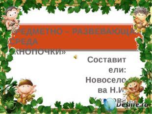 Составители: Новоселова Н.И. Козлова Е.А. ПРЕДМЕТНО – РАЗВЕВАЮЩАЯ СРЕДА «КНОП