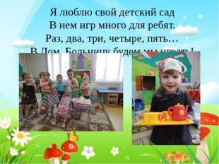 Я люблю свой детский сад В нем игр много для ребят. Раз, два, три, четыре, пя