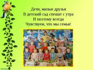 Дети, милые друзья В детский сад спешат с утра И поэтому всегда Чувствуем, чт