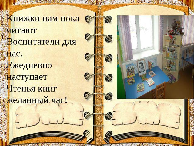 Книжки нам пока читают Воспитатели для нас. Ежедневно наступает Чтенья книг...