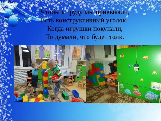Чтобы к труду мы привыкали, Естьконструктивный уголок. Когда игрушки покупа...
