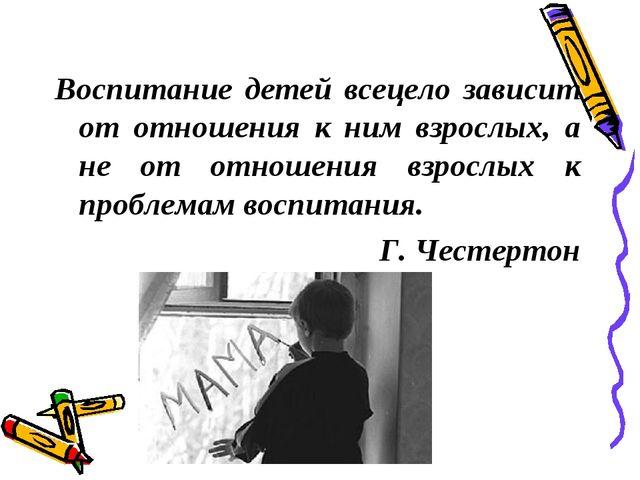Воспитание детей всецело зависит от отношения к ним взрослых, а не от отноше...