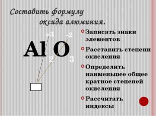 Составить формулу оксида алюминия. Al O Записать знаки элементов Расставить с