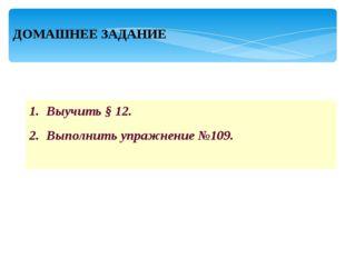 ДОМАШНЕЕ ЗАДАНИЕ Выучить § 12. Выполнить упражнение №109.