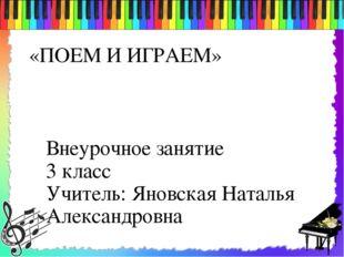 «ПОЕМ И ИГРАЕМ» Внеурочное занятие 3 класс Учитель: Яновская Наталья Александ