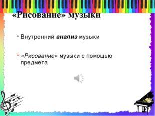 «Рисование» музыки Внутренний анализ музыки «Рисование» музыки с помощью пред