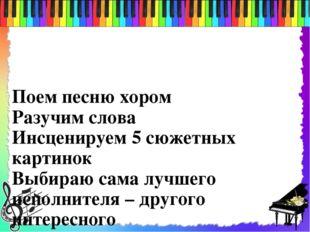 Поем песню хором Разучим слова Инсценируем 5 сюжетных картинок Выбираю сама