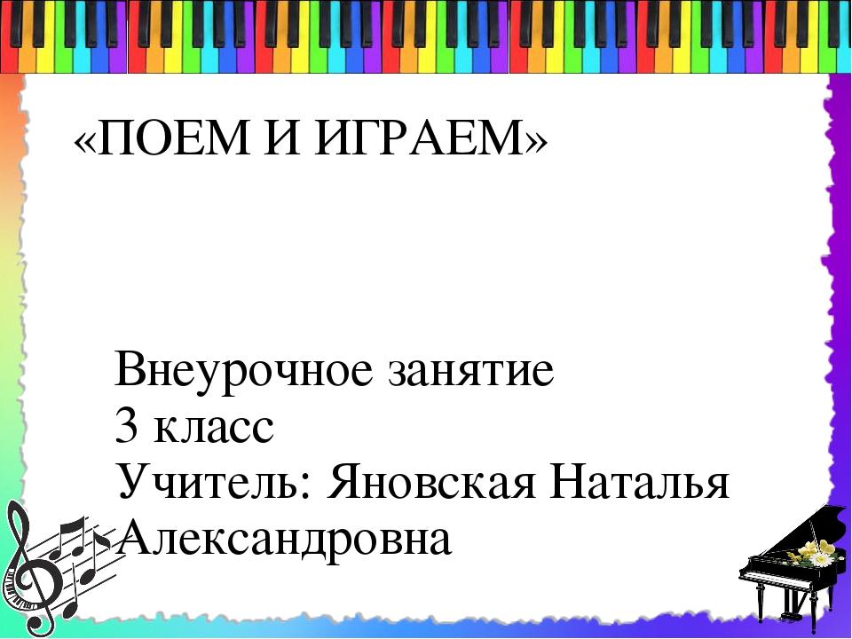 «ПОЕМ И ИГРАЕМ» Внеурочное занятие 3 класс Учитель: Яновская Наталья Александ...