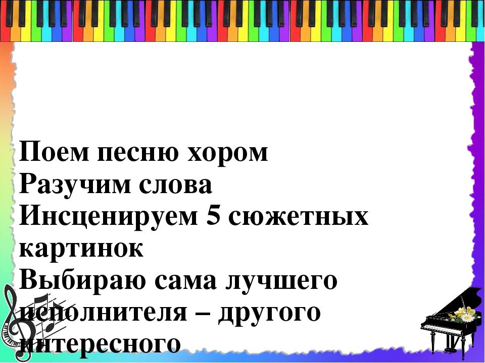 Поем песню хором Разучим слова Инсценируем 5 сюжетных картинок Выбираю сама...