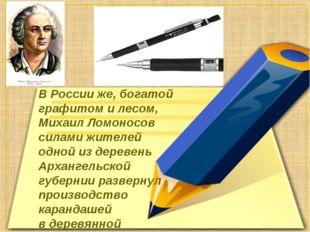 ВРоссииже, богатой графитом илесом, Михаил Ломоносов силами жителей одной