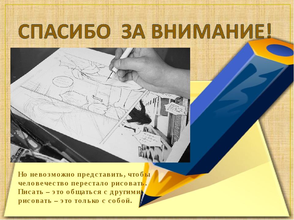 Но невозможно представить, чтобы человечество перестало рисовать. Писать – эт...