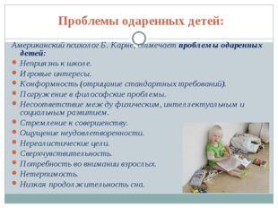 Проблемы одаренных детей: Американский психолог Б. Карне, отмечает проблемы