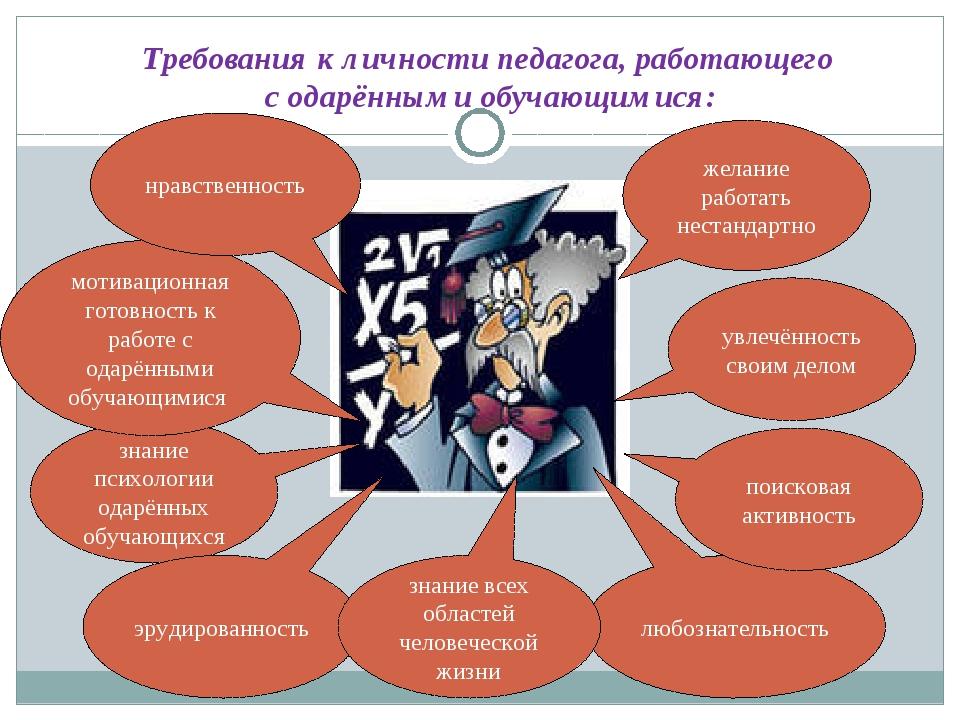 Требования к личности педагога, работающего с одарёнными обучающимися: увлечё...