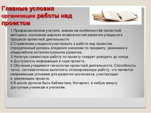 Главные условия организации работы над проектом 1.Профессионализм учителя, зн