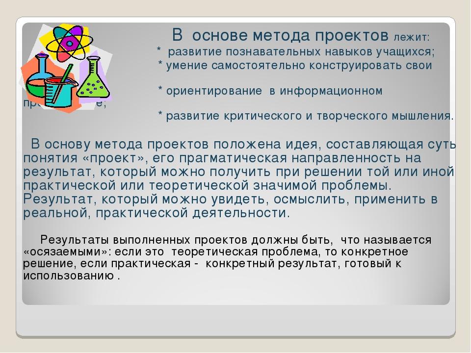 В основе метода проектов лежит: * развитие познавательных навыков учащихся;...