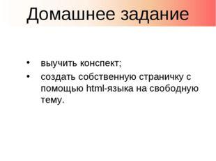 выучить конспект; создать собственную страничку с помощью html-языка на свобо