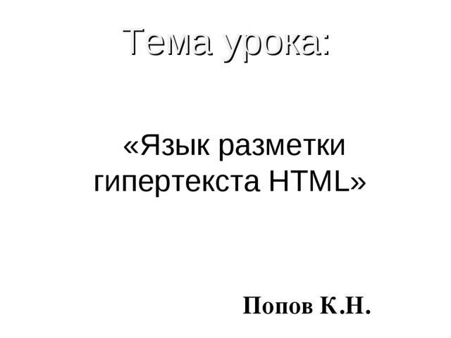 Тема урока: «Язык разметки гипертекста HTML» Попов К.Н.