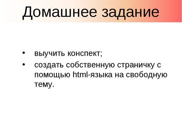 выучить конспект; создать собственную страничку с помощью html-языка на свобо...